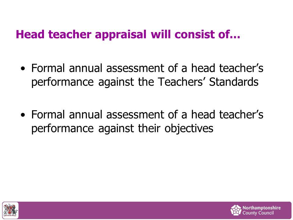 Head teacher appraisal will consist of... Formal annual assessment of a head teacher's performance against the Teachers' Standards Formal annual asses