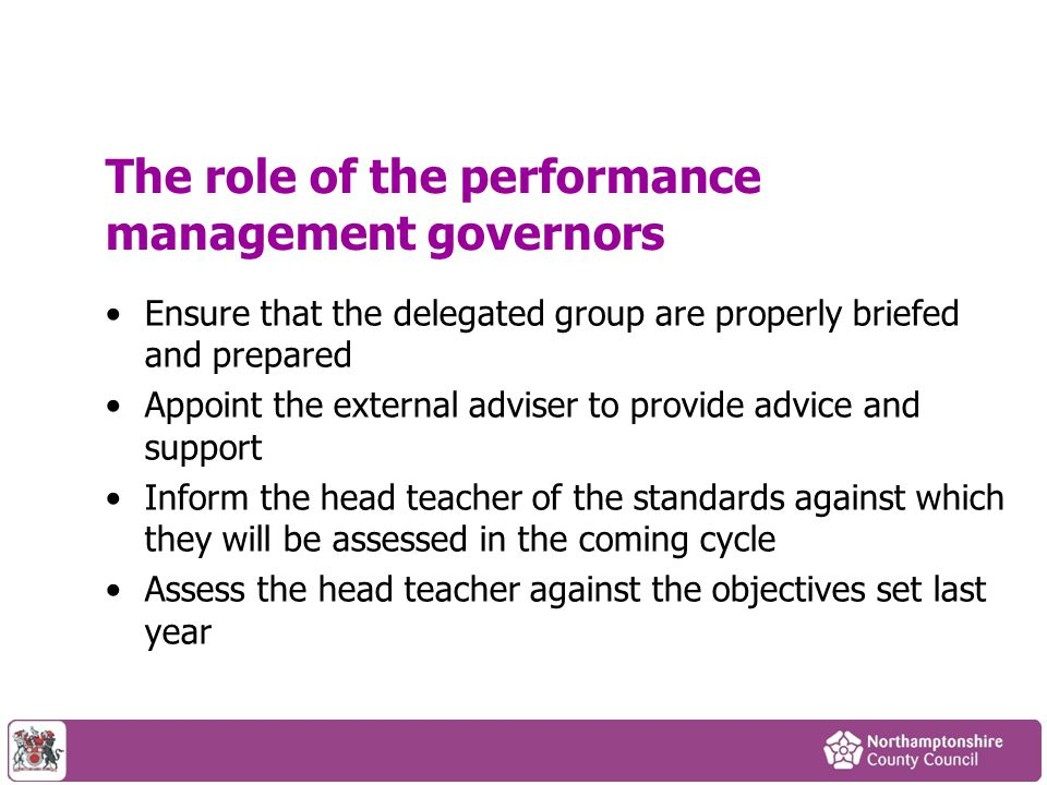 The role of the performance management governors Ensure that the delegated group are properly briefed and prepared Appoint the external adviser to pro