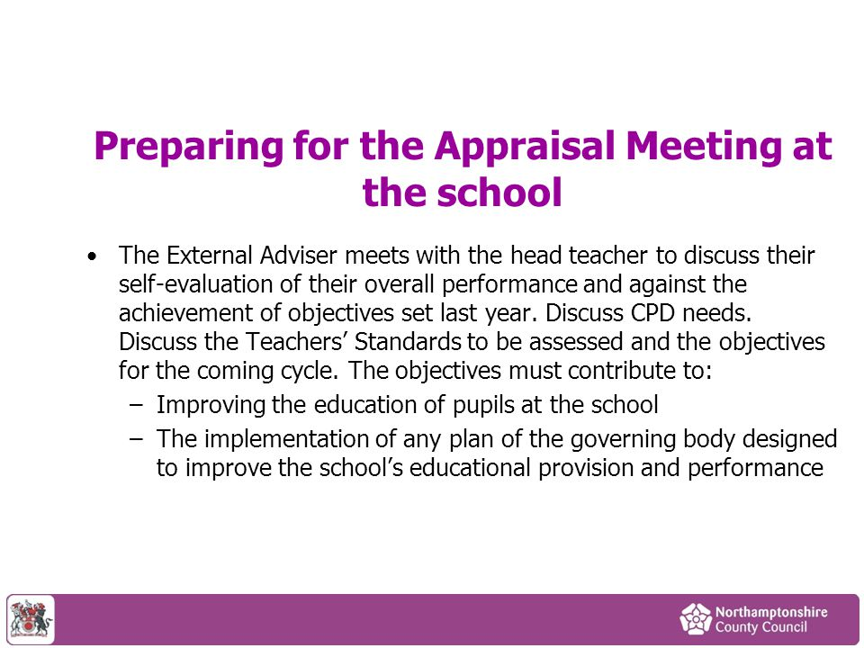 Preparing for the Appraisal Meeting at the school The External Adviser meets with the head teacher to discuss their self-evaluation of their overall p