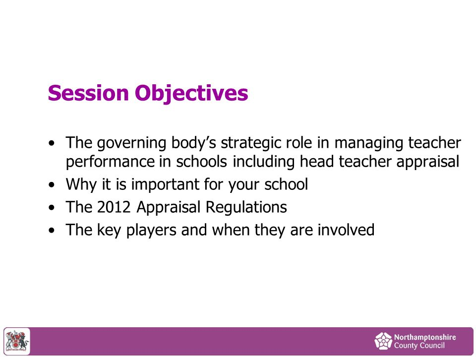 Session Objectives The governing body's strategic role in managing teacher performance in schools including head teacher appraisal Why it is important