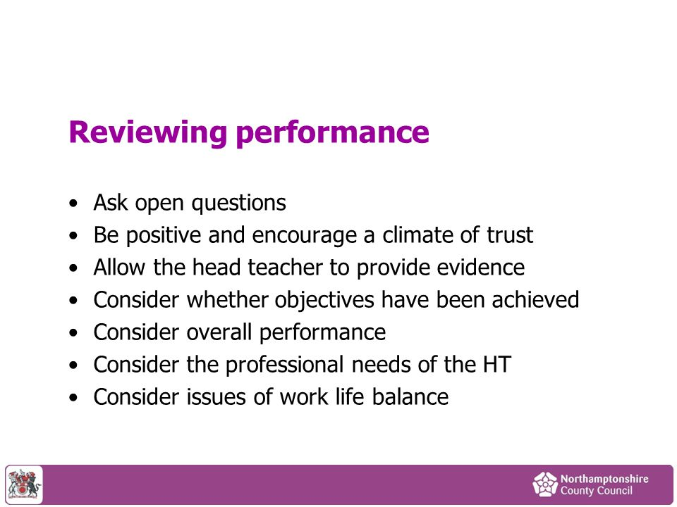 Reviewing performance Ask open questions Be positive and encourage a climate of trust Allow the head teacher to provide evidence Consider whether obje