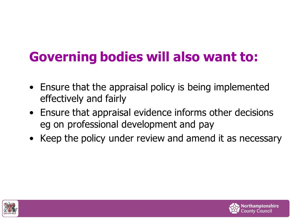 Governing bodies will also want to: Ensure that the appraisal policy is being implemented effectively and fairly Ensure that appraisal evidence inform