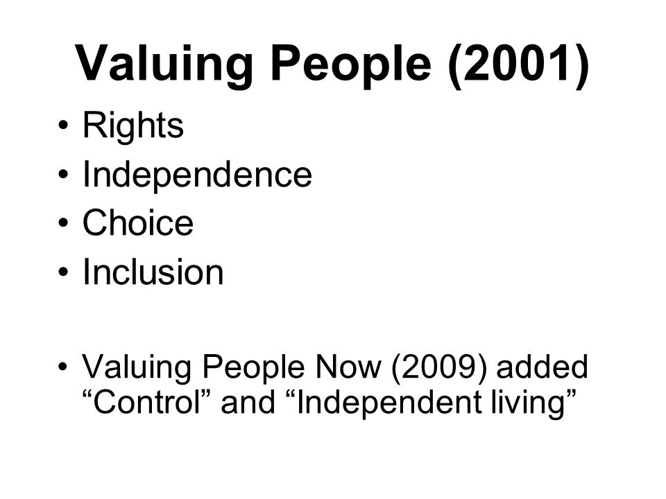 """Valuing People (2001) Rights Independence Choice Inclusion Valuing People Now (2009) added """"Control"""" and """"Independent living"""""""