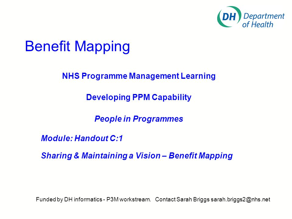 Benefit Mapping NHS Programme Management Learning Developing PPM Capability People in Programmes Module: Handout C:1 Sharing & Maintaining a Vision – Benefit Mapping Funded by DH informatics - P3M workstream.