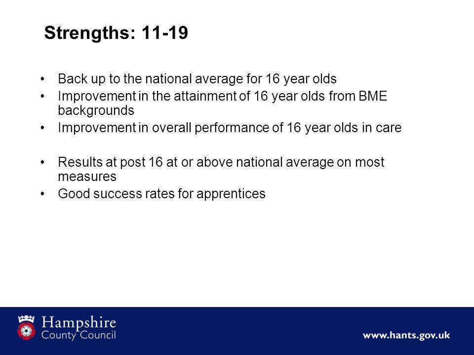 Strengths: 11-19 Back up to the national average for 16 year olds Improvement in the attainment of 16 year olds from BME backgrounds Improvement in overall performance of 16 year olds in care Results at post 16 at or above national average on most measures Good success rates for apprentices