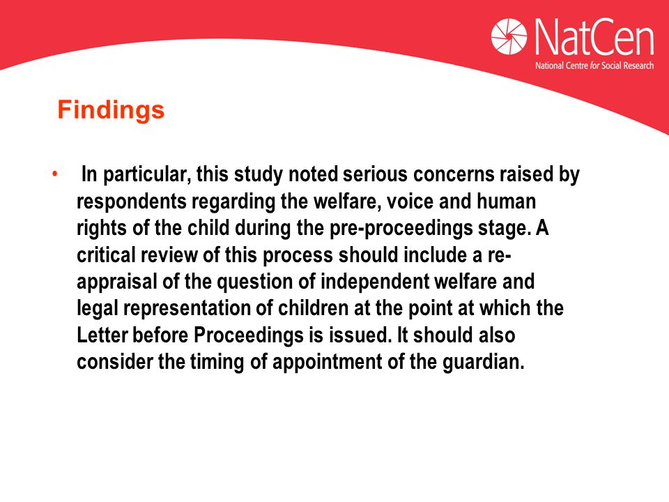 Findings In particular, this study noted serious concerns raised by respondents regarding the welfare, voice and human rights of the child during the pre-proceedings stage.