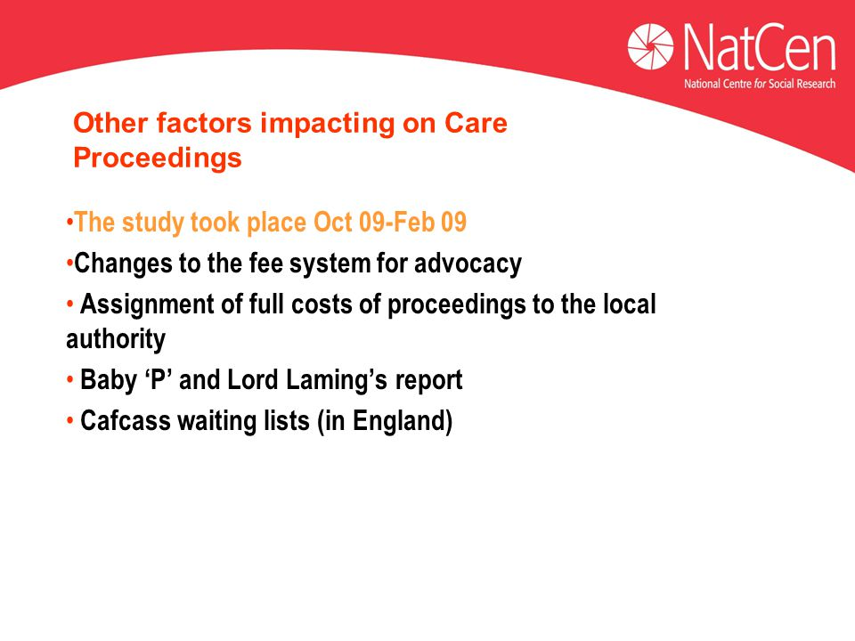 Other factors impacting on Care Proceedings The study took place Oct 09-Feb 09 Changes to the fee system for advocacy Assignment of full costs of proceedings to the local authority Baby 'P' and Lord Laming's report Cafcass waiting lists (in England)