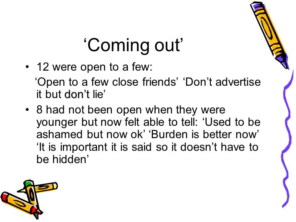 'Coming out' 12 were open to a few: don't 'Open to a few close friends' 'Don't advertise it but don't lie' 8 had not been open when they were younger but now felt able to tell: 'Used to be ashamed but now ok' 'Burden is better now' 'It is important it is said so it doesn't have to be hidden'