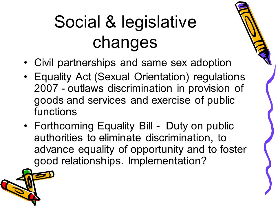 Social & legislative changes Civil partnerships and same sex adoption Equality Act (Sexual Orientation) regulations 2007 - outlaws discrimination in provision of goods and services and exercise of public functions Forthcoming Equality Bill - Duty on public authorities to eliminate discrimination, to advance equality of opportunity and to foster good relationships.
