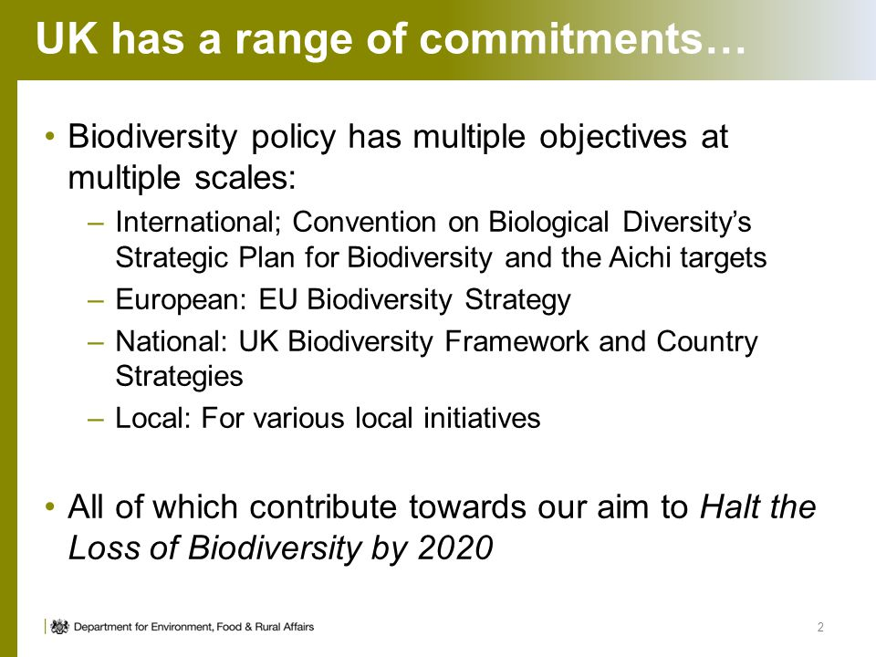 UK has a range of commitments… Biodiversity policy has multiple objectives at multiple scales: –International; Convention on Biological Diversity's St