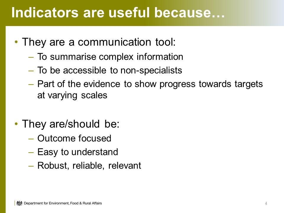 Indicators are useful because… They are a communication tool: –To summarise complex information –To be accessible to non-specialists –Part of the evid