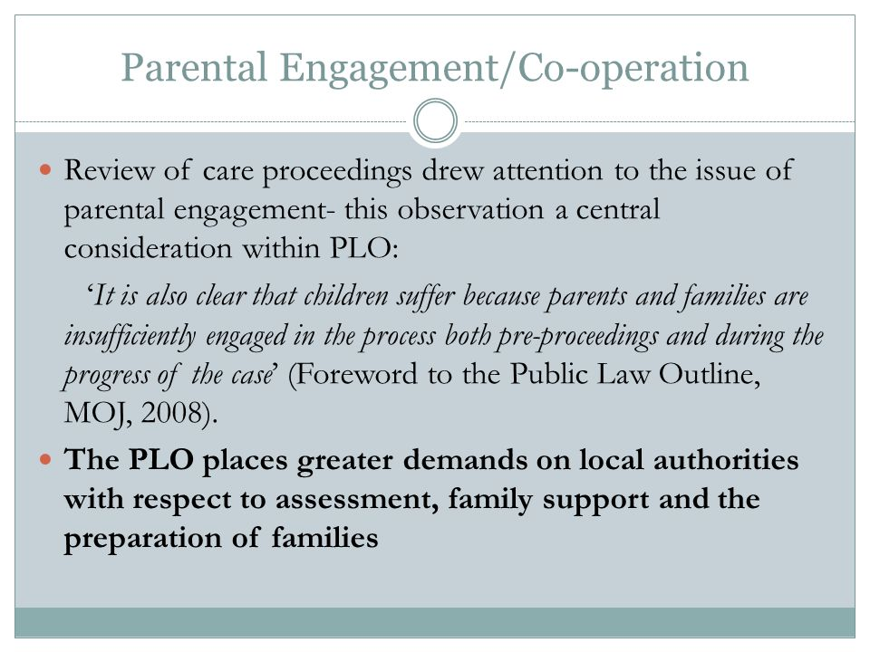 Parental Engagement/Co-operation Review of care proceedings drew attention to the issue of parental engagement- this observation a central consideration within PLO: 'It is also clear that children suffer because parents and families are insufficiently engaged in the process both pre-proceedings and during the progress of the case' (Foreword to the Public Law Outline, MOJ, 2008).