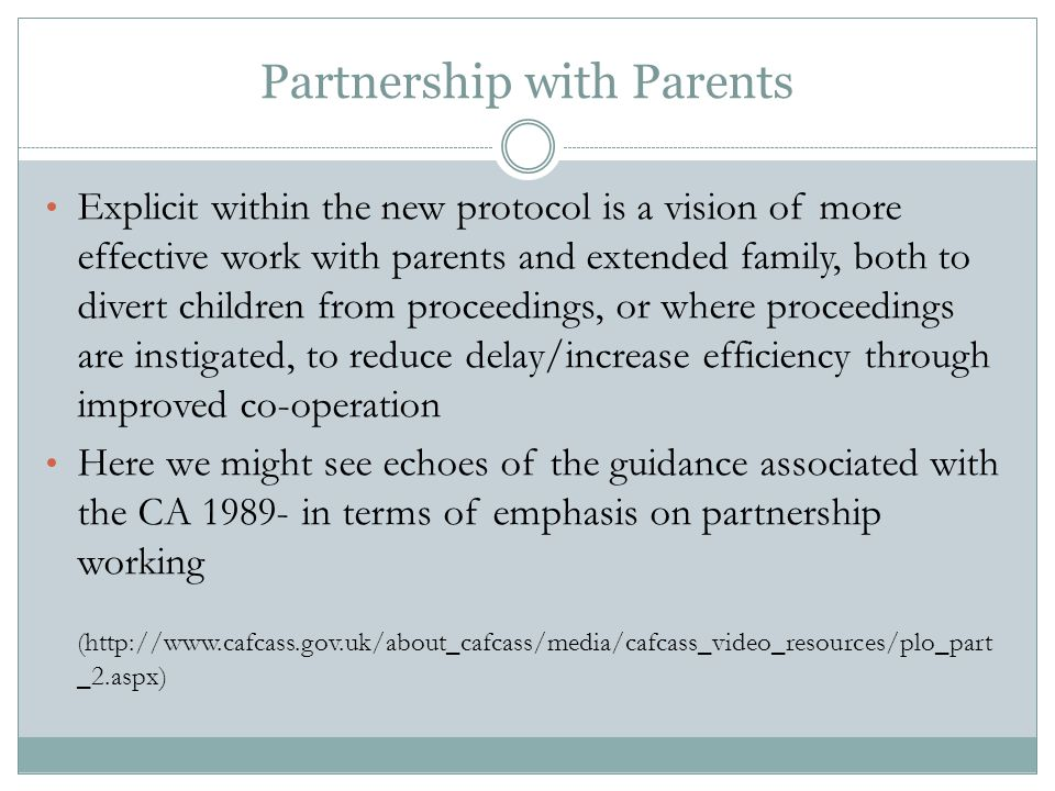 Partnership with Parents Explicit within the new protocol is a vision of more effective work with parents and extended family, both to divert children from proceedings, or where proceedings are instigated, to reduce delay/increase efficiency through improved co-operation Here we might see echoes of the guidance associated with the CA 1989- in terms of emphasis on partnership working (http://www.cafcass.gov.uk/about_cafcass/media/cafcass_video_resources/plo_part _2.aspx)