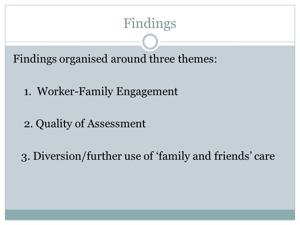 Varied Picture Research is on-going Varied Picture, both within and between local authorities Widespread complaint about admin and negative impact on workers' ability to engage with parents and undertake effective preventative work Quality of Assessment work –numerous barriers to undertaking quality assessments are reported But, some examples of very significant attempts to divert children from care proceedings...