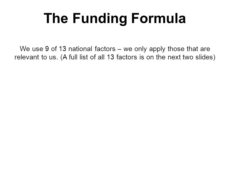 The Funding Formula We use 9 of 13 national factors – we only apply those that are relevant to us.
