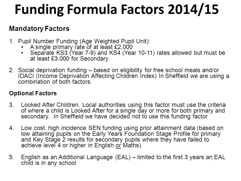 Funding Formula Factors 2014/15 Mandatory Factors 1.Pupil Number Funding (Age Weighted Pupil Unit): A single primary rate of at least £2,000 Separate KS3 (Year 7-9) and KS4 (Year 10-11) rates allowed but must be at least £3,000 for Secondary 2.Social deprivation funding – based on eligibility for free school meals and/or IDACI (Income Deprivation Affecting Children Index) In Sheffield we are using a combination of both factors.
