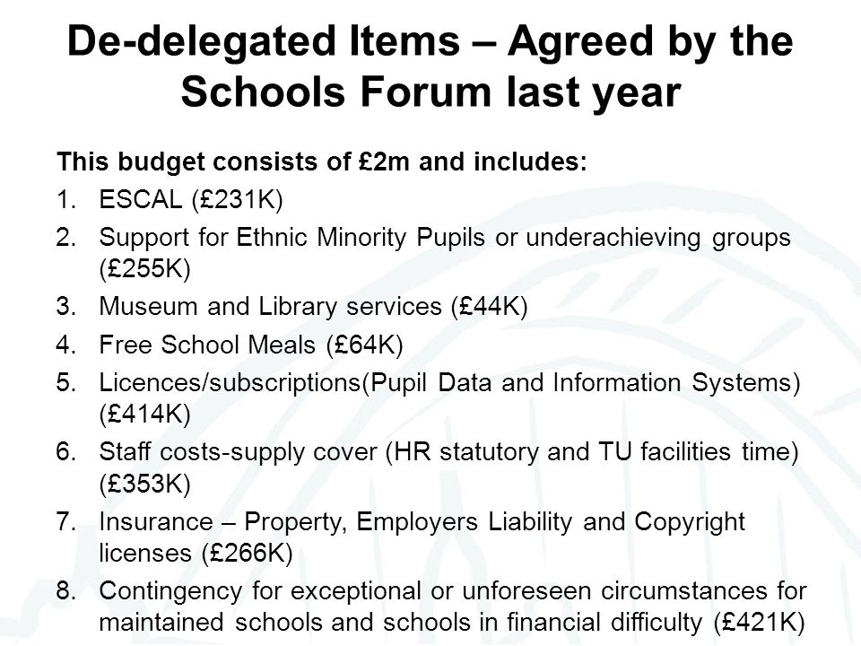 De-delegated Items – Agreed by the Schools Forum last year This budget consists of £2m and includes: 1.ESCAL (£231K) 2.Support for Ethnic Minority Pupils or underachieving groups (£255K) 3.Museum and Library services (£44K) 4.Free School Meals (£64K) 5.Licences/subscriptions(Pupil Data and Information Systems) (£414K) 6.Staff costs-supply cover (HR statutory and TU facilities time) (£353K) 7.Insurance – Property, Employers Liability and Copyright licenses (£266K) 8.Contingency for exceptional or unforeseen circumstances for maintained schools and schools in financial difficulty (£421K)