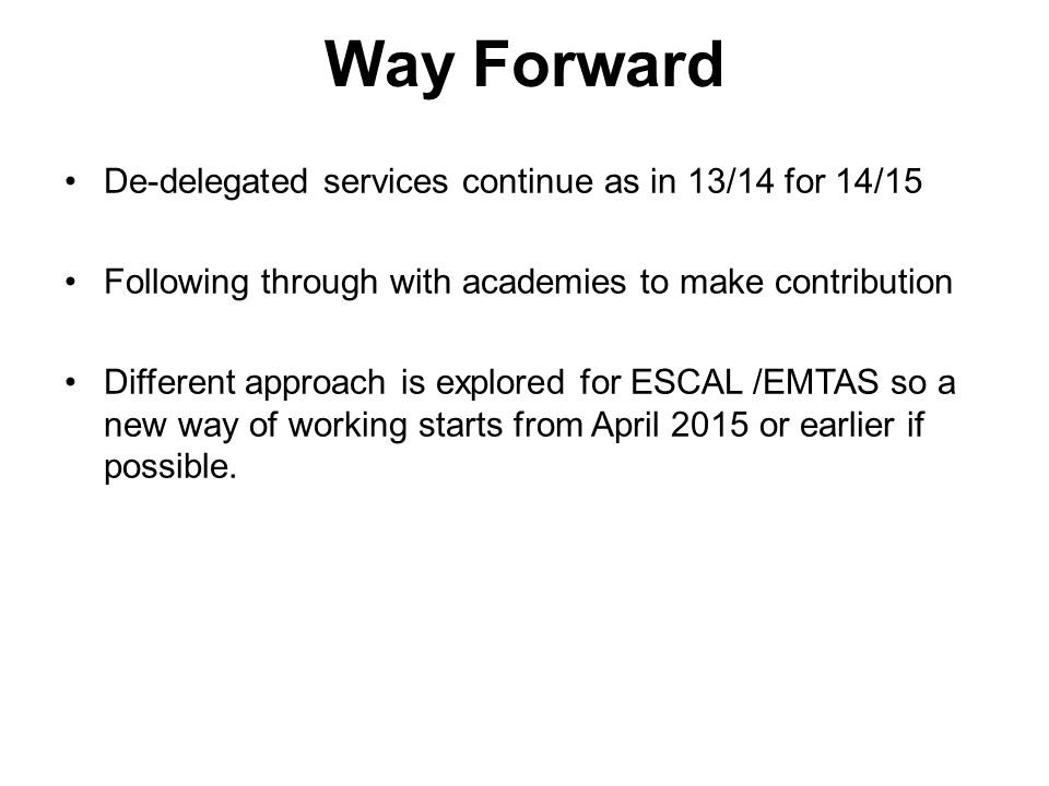 Way Forward De-delegated services continue as in 13/14 for 14/15 Following through with academies to make contribution Different approach is explored for ESCAL /EMTAS so a new way of working starts from April 2015 or earlier if possible.