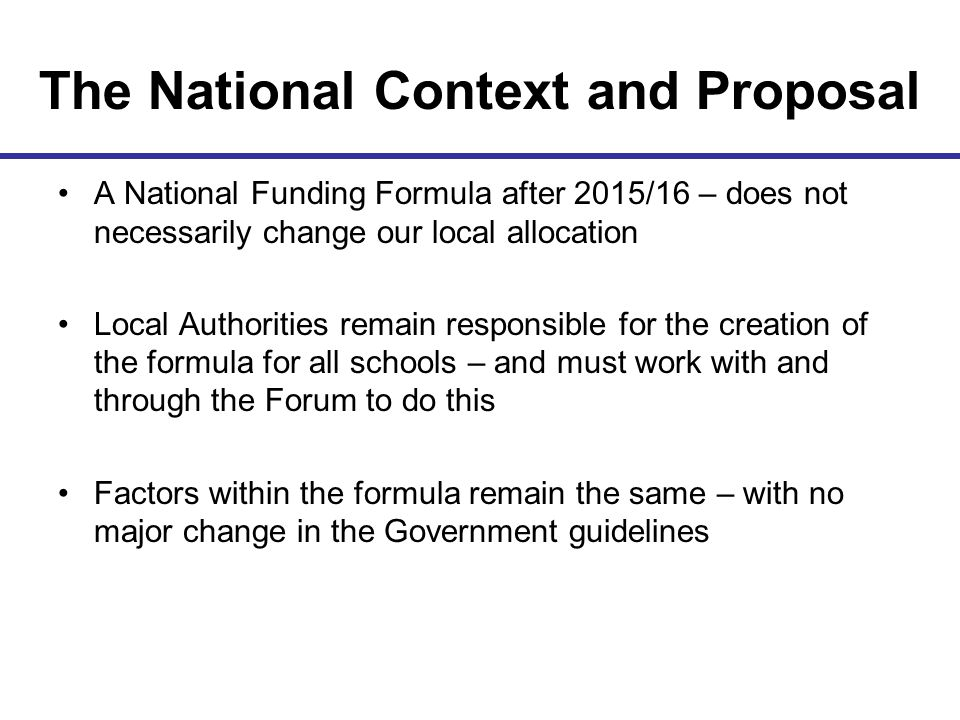 The National Context and Proposal A National Funding Formula after 2015/16 – does not necessarily change our local allocation Local Authorities remain responsible for the creation of the formula for all schools – and must work with and through the Forum to do this Factors within the formula remain the same – with no major change in the Government guidelines
