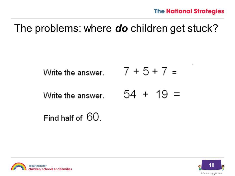 © Crown copyright 2010 The problems: where do children get stuck? 10