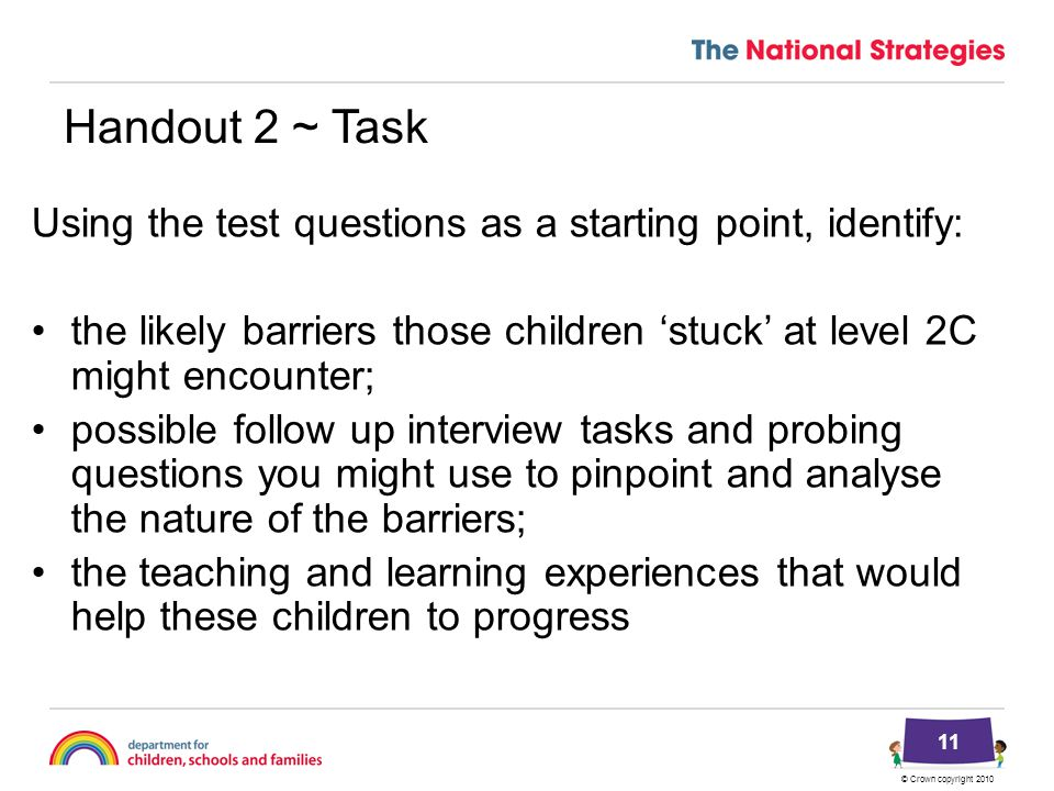 © Crown copyright 2010 Handout 2 ~ Task Using the test questions as a starting point, identify: the likely barriers those children 'stuck' at level 2C