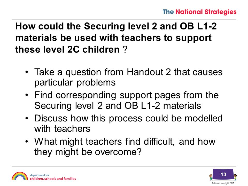 © Crown copyright 2010 How could the Securing level 2 and OB L1-2 materials be used with teachers to support these level 2C children ? Take a question