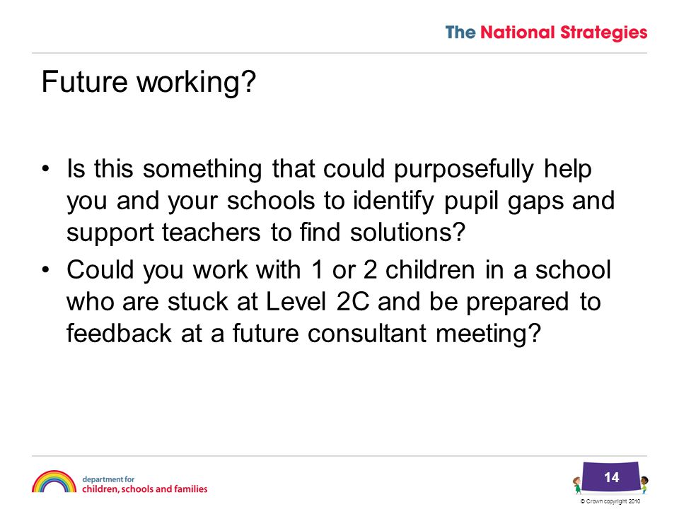 © Crown copyright 2010 14 Future working? Is this something that could purposefully help you and your schools to identify pupil gaps and support teach