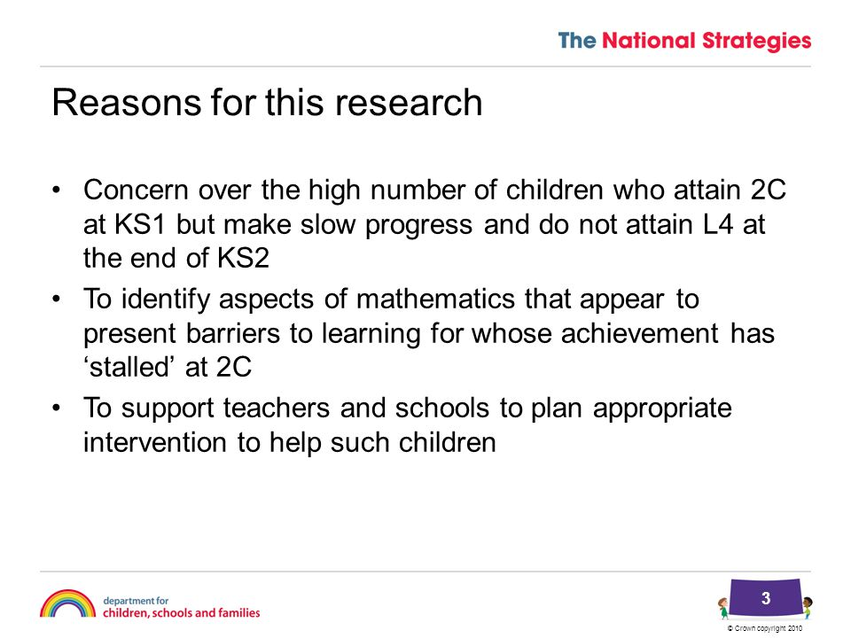 © Crown copyright 2010 Reasons for this research Concern over the high number of children who attain 2C at KS1 but make slow progress and do not attain L4 at the end of KS2 To identify aspects of mathematics that appear to present barriers to learning for whose achievement has 'stalled' at 2C To support teachers and schools to plan appropriate intervention to help such children 3