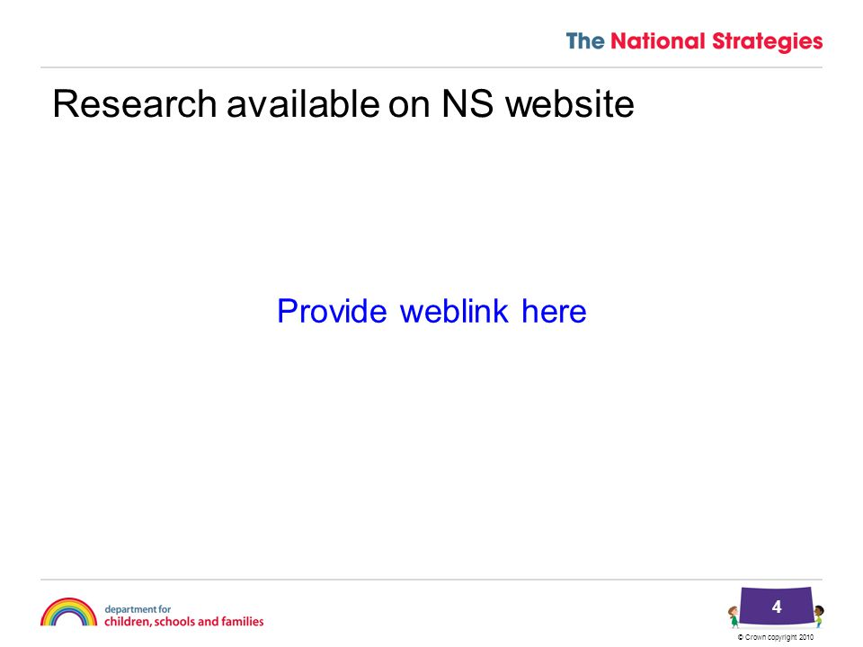 © Crown copyright 2010 Research available on NS website Provide weblink here 4