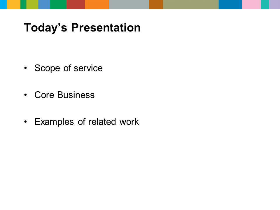Today's Presentation Scope of service Core Business Examples of related work