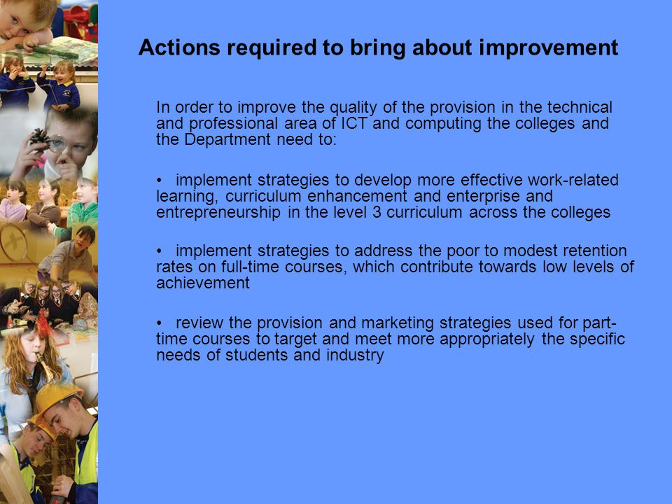 Actions required to bring about improvement In order to improve the quality of the provision in the technical and professional area of ICT and computing the colleges and the Department need to: implement strategies to develop more effective work-related learning, curriculum enhancement and enterprise and entrepreneurship in the level 3 curriculum across the colleges implement strategies to address the poor to modest retention rates on full-time courses, which contribute towards low levels of achievement review the provision and marketing strategies used for part- time courses to target and meet more appropriately the specific needs of students and industry