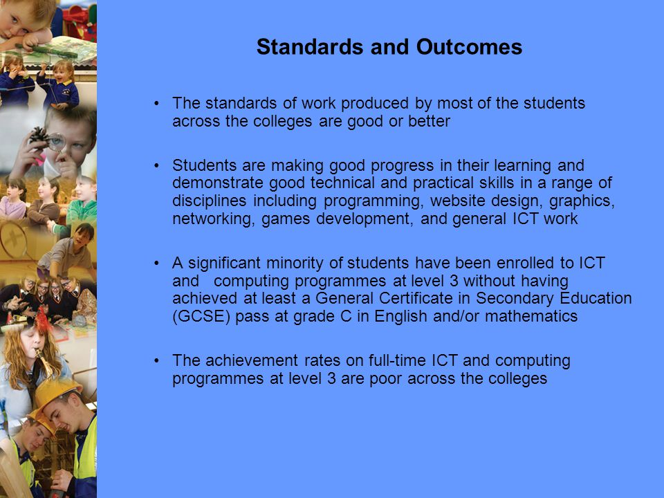 Standards and Outcomes The standards of work produced by most of the students across the colleges are good or better Students are making good progress