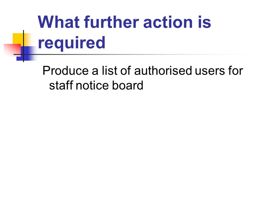 What further action is required Produce a list of authorised users for staff notice board