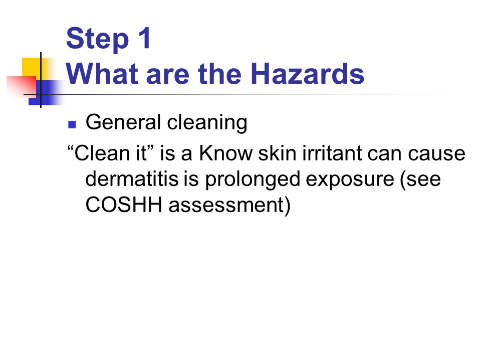 Step 1 What are the Hazards General cleaning Clean it is a Know skin irritant can cause dermatitis is prolonged exposure (see COSHH assessment)