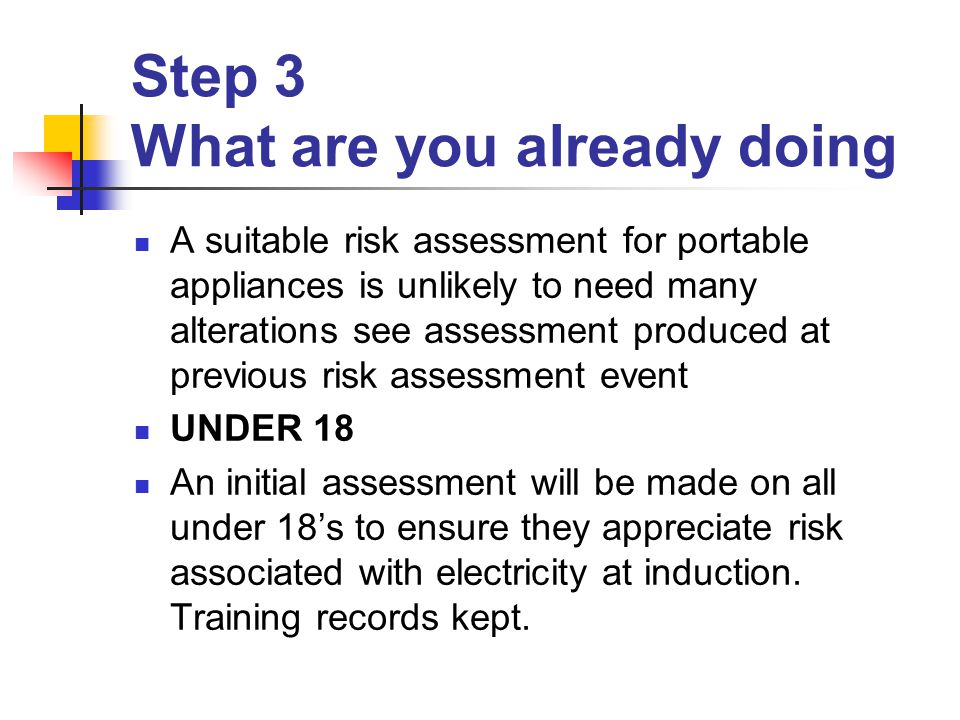 Step 3 What are you already doing A suitable risk assessment for portable appliances is unlikely to need many alterations see assessment produced at previous risk assessment event UNDER 18 An initial assessment will be made on all under 18's to ensure they appreciate risk associated with electricity at induction.