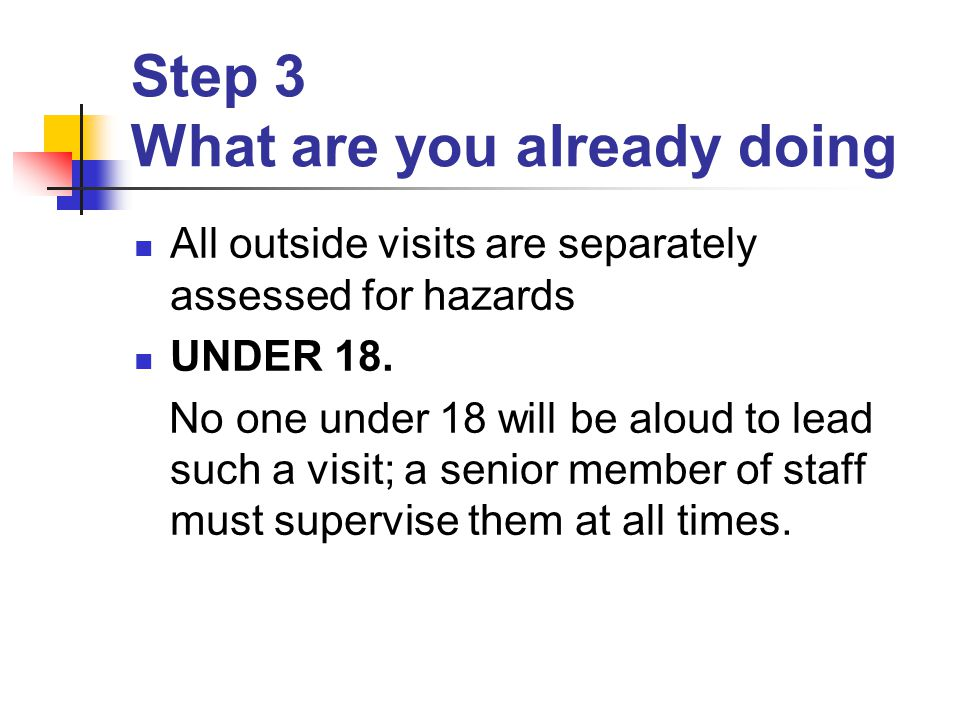 Step 3 What are you already doing All outside visits are separately assessed for hazards UNDER 18.