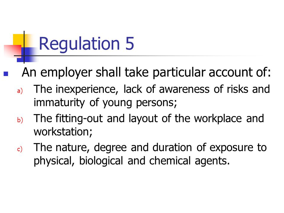 Regulation 5 An employer shall take particular account of: a) The inexperience, lack of awareness of risks and immaturity of young persons; b) The fitting-out and layout of the workplace and workstation; c) The nature, degree and duration of exposure to physical, biological and chemical agents.