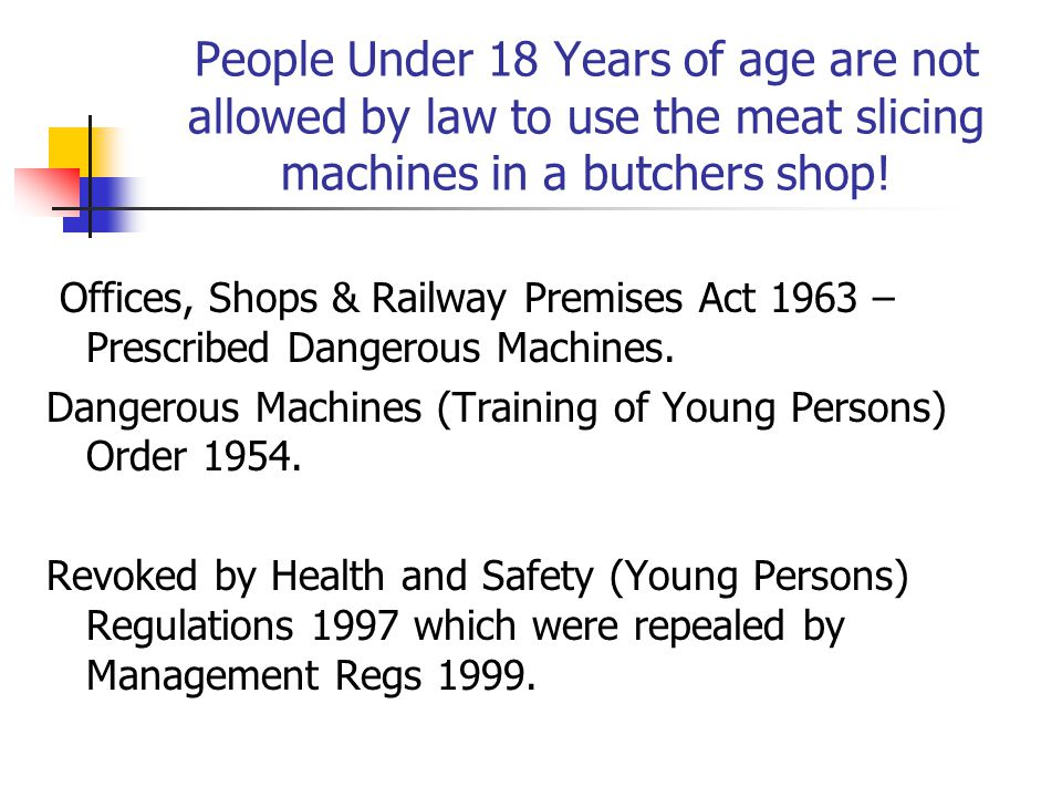People Under 18 Years of age are not allowed by law to use the meat slicing machines in a butchers shop.