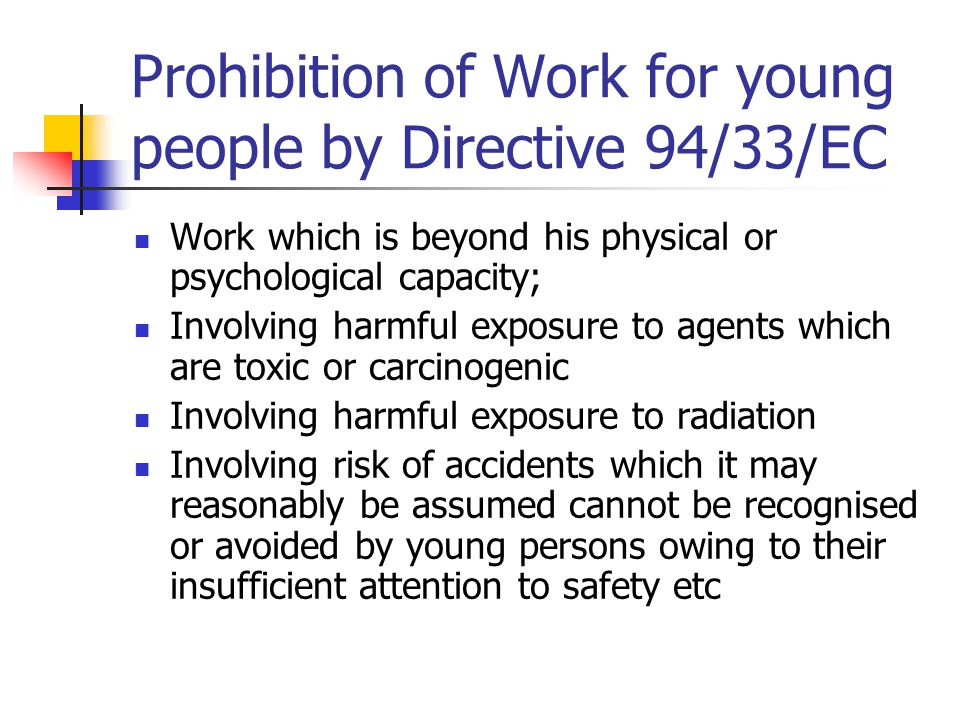 Prohibition of Work for young people by Directive 94/33/EC Work which is beyond his physical or psychological capacity; Involving harmful exposure to agents which are toxic or carcinogenic Involving harmful exposure to radiation Involving risk of accidents which it may reasonably be assumed cannot be recognised or avoided by young persons owing to their insufficient attention to safety etc