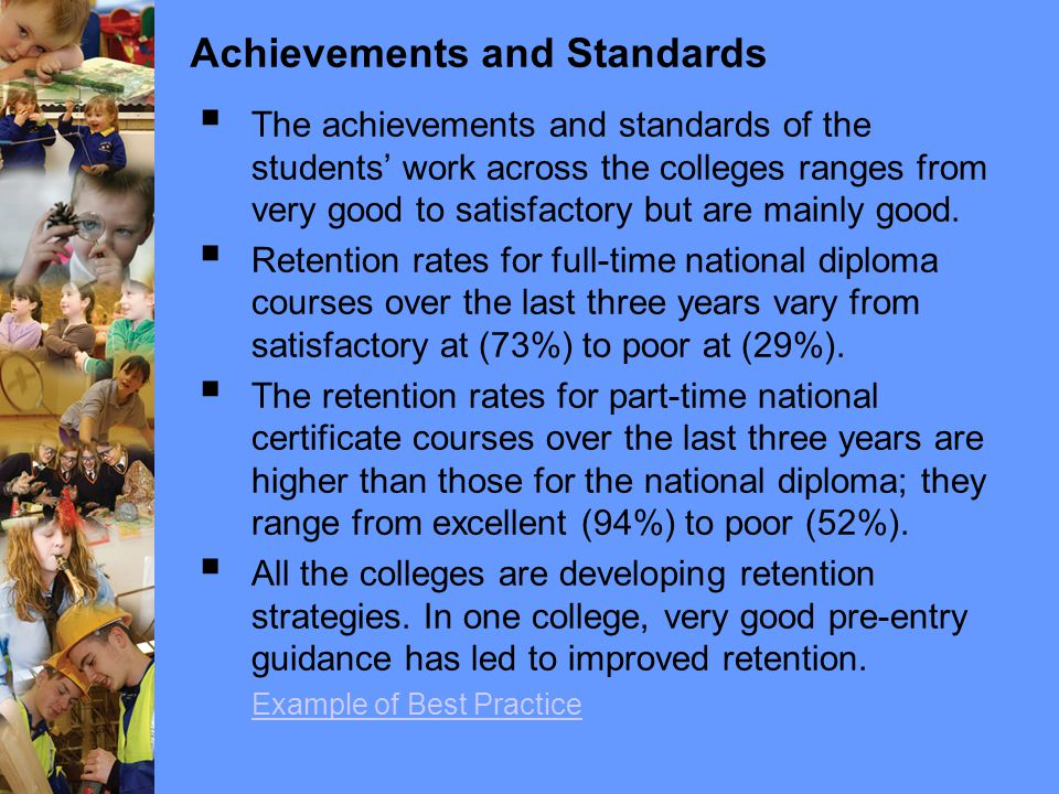 Achievements and Standards  The achievements and standards of the students' work across the colleges ranges from very good to satisfactory but are mainly good.