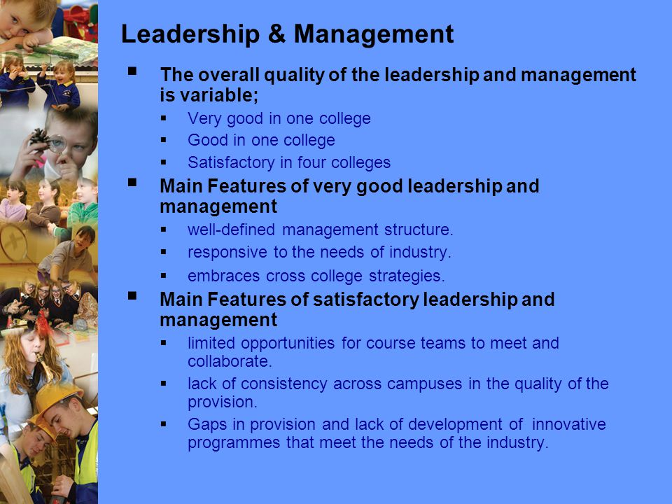 Leadership & Management  The overall quality of the leadership and management is variable;  Very good in one college  Good in one college  Satisfactory in four colleges  Main Features of very good leadership and management  well-defined management structure.
