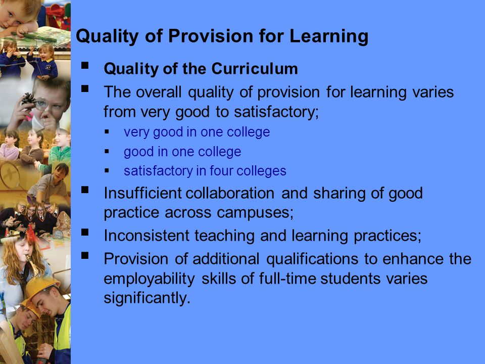 Quality of Provision for Learning  Quality of the Curriculum  The overall quality of provision for learning varies from very good to satisfactory;  very good in one college  good in one college  satisfactory in four colleges  Insufficient collaboration and sharing of good practice across campuses;  Inconsistent teaching and learning practices;  Provision of additional qualifications to enhance the employability skills of full-time students varies significantly.