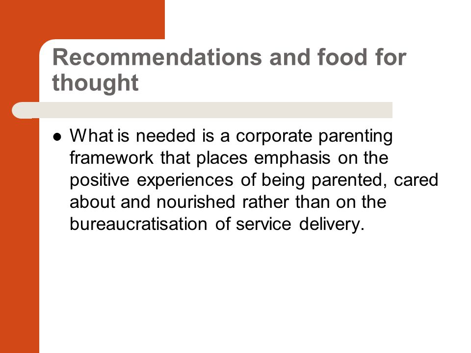 Recommendations and food for thought What is needed is a corporate parenting framework that places emphasis on the positive experiences of being parented, cared about and nourished rather than on the bureaucratisation of service delivery.