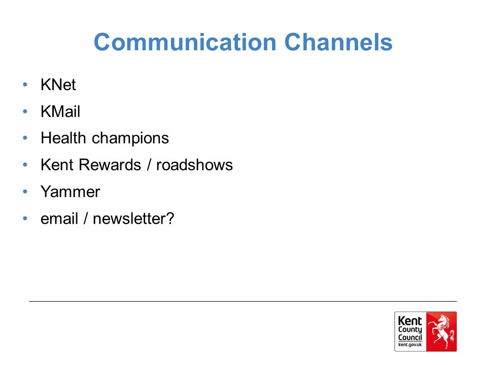 Communication Channels KNet KMail Health champions Kent Rewards / roadshows Yammer email / newsletter?