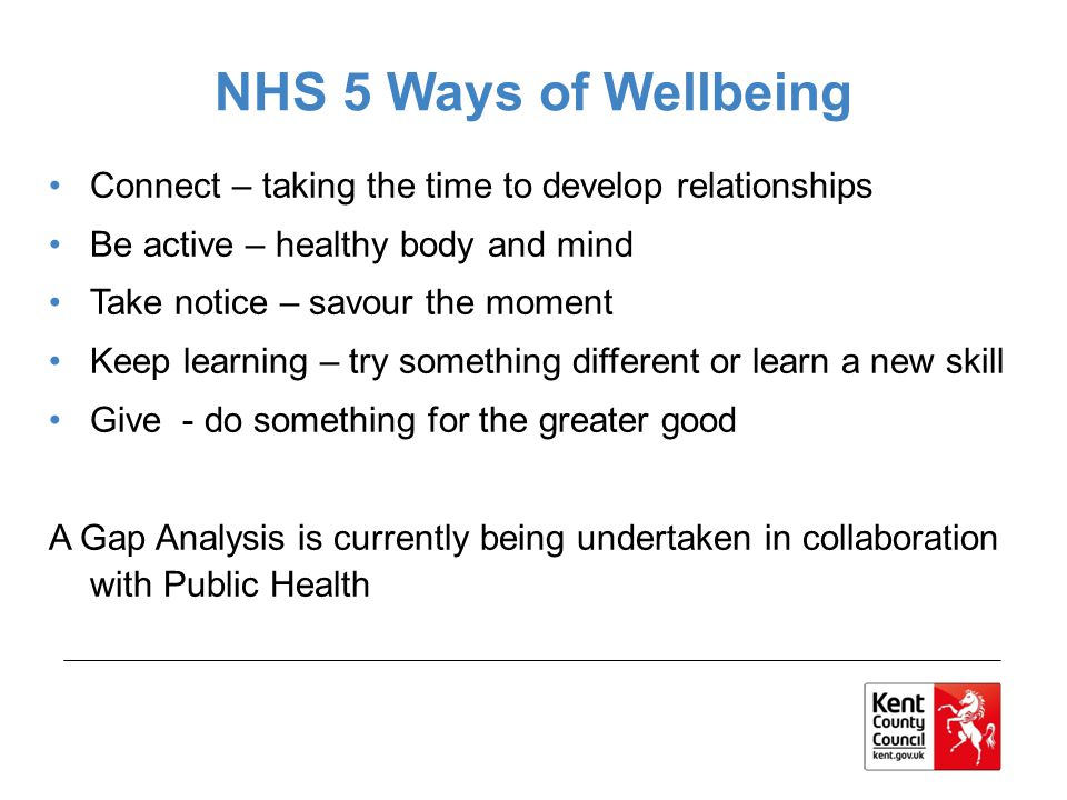 NHS 5 Ways of Wellbeing Connect – taking the time to develop relationships Be active – healthy body and mind Take notice – savour the moment Keep learning – try something different or learn a new skill Give - do something for the greater good A Gap Analysis is currently being undertaken in collaboration with Public Health
