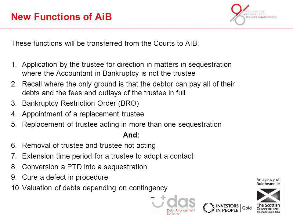New Functions of AiB These functions will be transferred from the Courts to AIB: 1.Application by the trustee for direction in matters in sequestratio