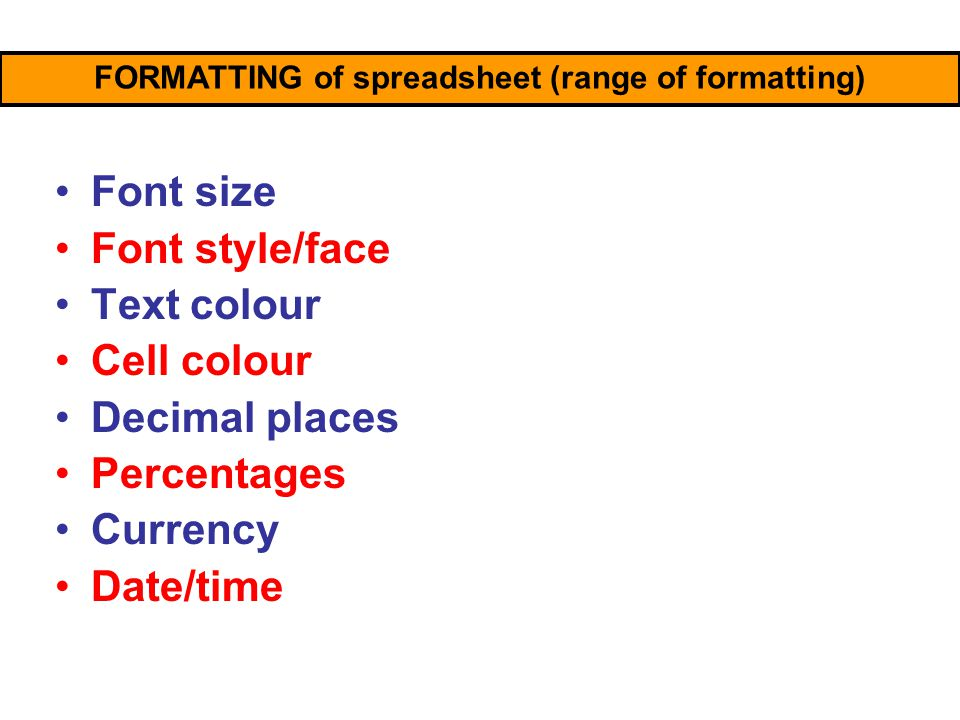 Font size Font style/face Text colour Cell colour Decimal places Percentages Currency Date/time Conditional formatting FORMATTING of spreadsheet (range of formatting)