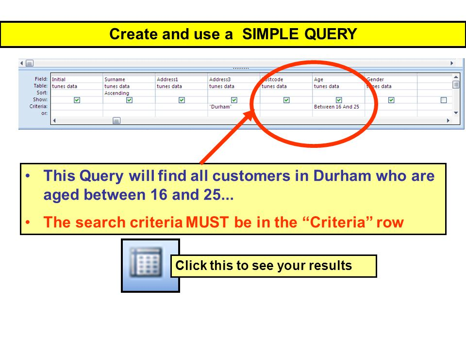 Create and use a SIMPLE QUERY This Query will find all customers in Durham who are aged between 16 and 25...