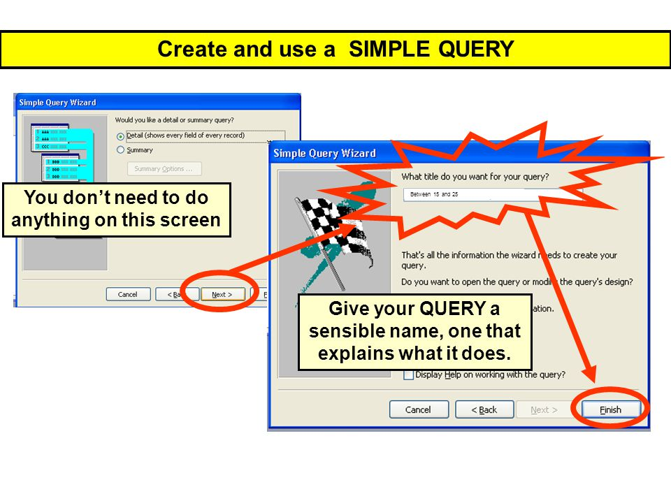 Create and use a SIMPLE QUERY Give your QUERY a sensible name, one that explains what it does. You don't need to do anything on this screen Between 15