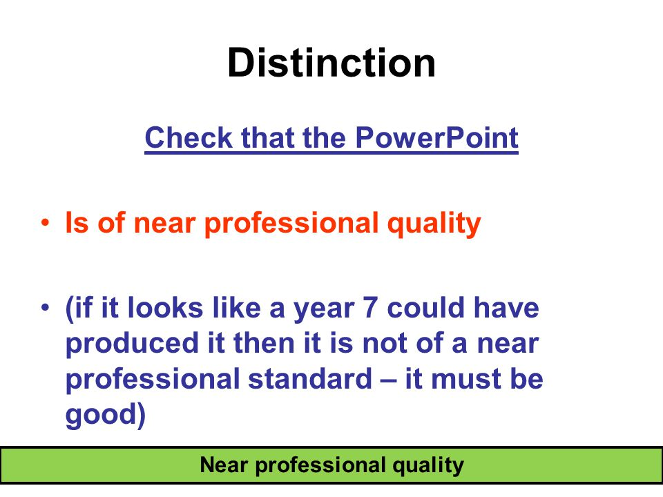 Distinction Near professional quality Check that the PowerPoint Is of near professional quality (if it looks like a year 7 could have produced it then it is not of a near professional standard – it must be good)